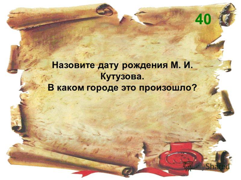 Назовите дату рождения М. И. Кутузова. В каком городе это произошло? 40