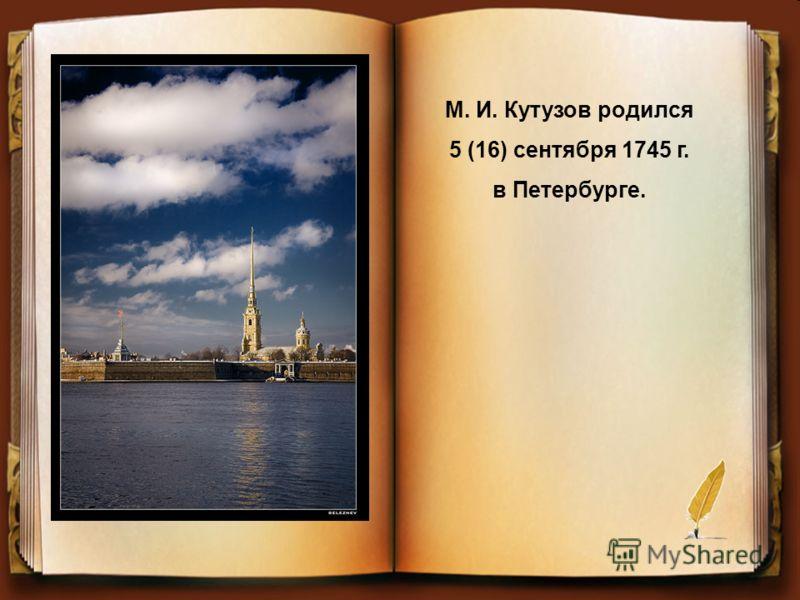 М. И. Кутузов родился 5 (16) сентября 1745 г. в Петербурге.