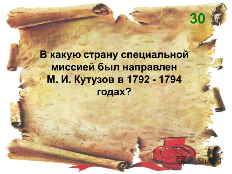 В какую страну специальной миссией был направлен М. И. Кутузов в 1792 - 1794 годах? 30