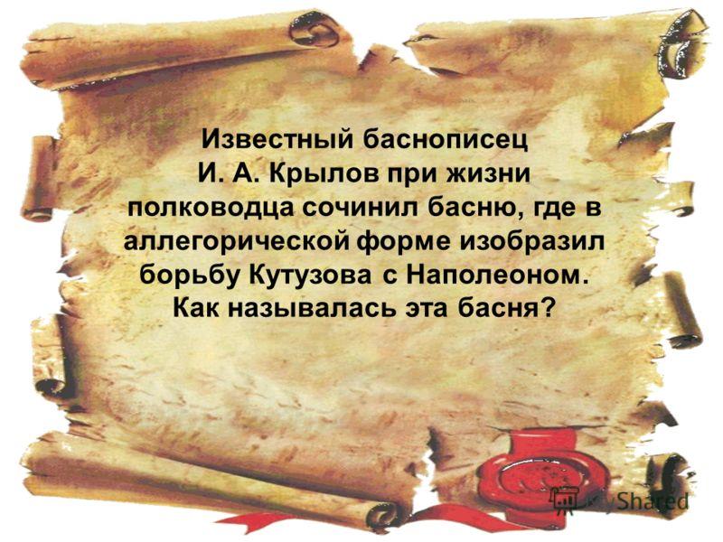 Известный баснописец И. А. Крылов при жизни полководца сочинил басню, где в аллегорической форме изобразил борьбу Кутузова с Наполеоном. Как называлась эта басня?