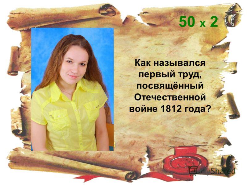 Как назывался первый труд, посвящённый Отечественной войне 1812 года? 50 х 2