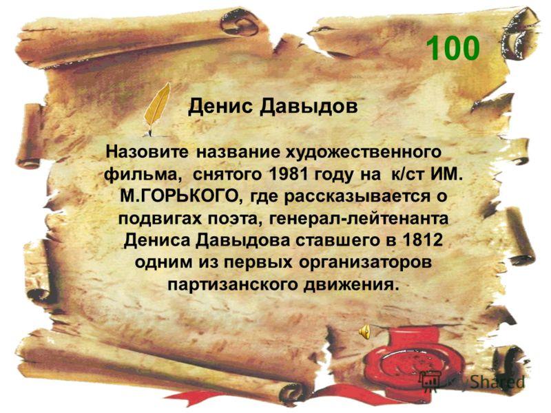 Денис Давыдов Назовите название художественного фильма, снятого 1981 году на к/ст ИМ. М.ГОРЬКОГО, где рассказывается о подвигах поэта, генерал-лейтенанта Дениса Давыдова ставшего в 1812 одним из первых организаторов партизанского движения. 100