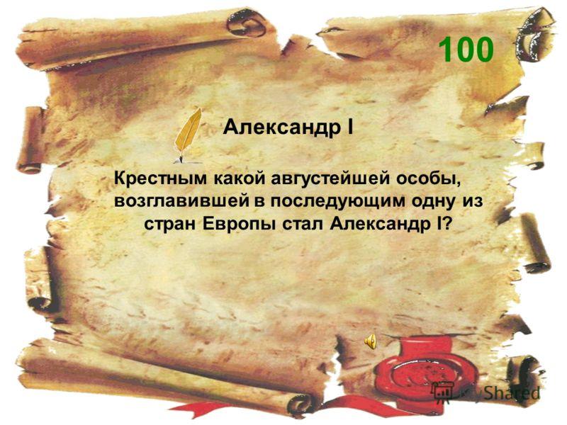 Александр I Крестным какой августейшей особы, возглавившей в последующим одну из стран Европы стал Александр I? 100