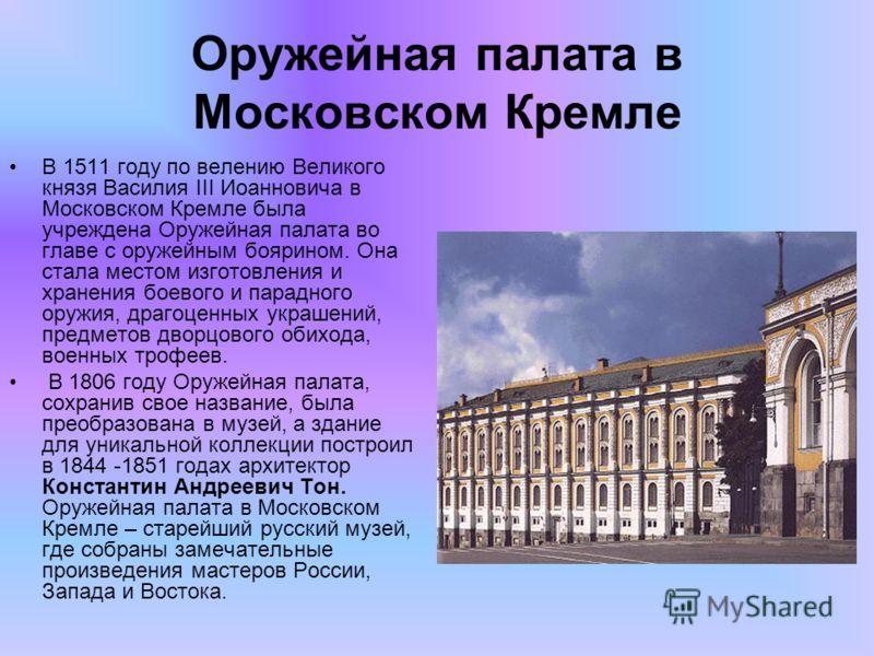 Оружейная палата в Московском Кремле В 1511 году по велению Великого князя Василия III Иоанновича в Московском Кремле была учреждена Оружейная палата во главе с оружейным боярином. Она стала местом изготовления и хранения боевого и парадного оружия,