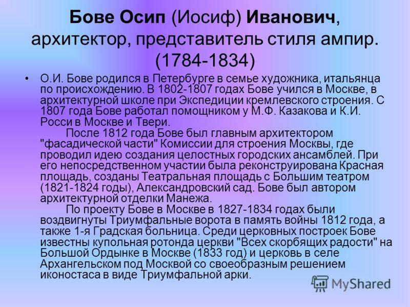 Бове Осип (Иосиф) Иванович, архитектор, представитель стиля ампир. (1784-1834) О.И. Бове родился в Петербурге в семье художника, итальянца по происхождению. В 1802-1807 годах Бове учился в Москве, в архитектурной школе при Экспедиции кремлевского стр