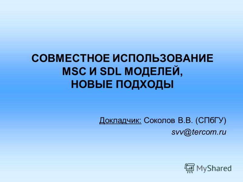 СОВМЕСТНОЕ ИСПОЛЬЗОВАНИЕ MSC И SDL МОДЕЛЕЙ, НОВЫЕ ПОДХОДЫ Докладчик: Соколов В.В. (СПбГУ) svv@tercom.ru