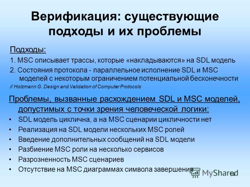 14 Верификация: существующие подходы и их проблемы Подходы: 1. MSC описывает трассы, которые «накладываются» на SDL модель 2. Состояния протокола - параллельное исполнение SDL и MSC моделей с некоторым ограничением потенциальной бесконечности // Holz