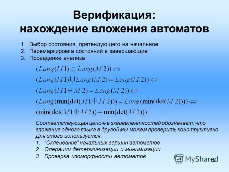 16 Верификация: нахождение вложения автоматов Соответствующая цепочка эквивалентностей обозначает, что вложение одного языка в другой мы можем проверить конструктивно. Для этого используется: 1.Склеивание начальных вершин автоматов 2.Операции детерми