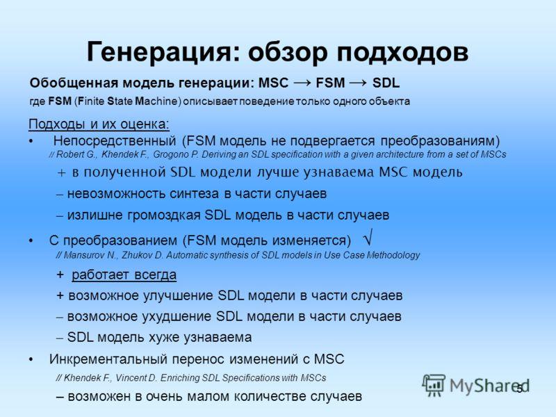 5 Генерация: обзор подходов Подходы и их оценка: Непосредственный (FSM модель не подвергается преобразованиям) // Robert G., Khendek F., Grogono P. Deriving an SDL specification with a given architecture from a set of MSCs + в полученной SDL модели л