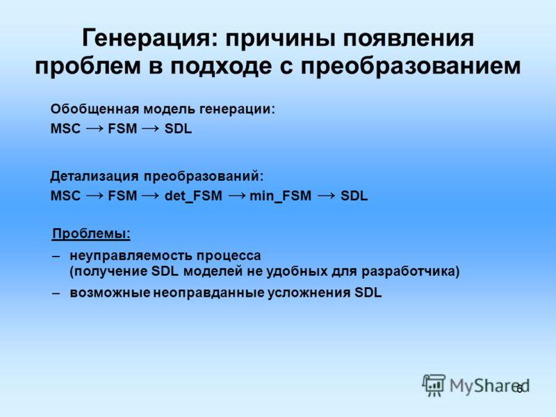 6 Генерация: причины появления проблем в подходе с преобразованием Обобщенная модель генерации: MSC FSM SDL Детализация преобразований: MSC FSM det_FSM min_FSM SDL Проблемы: –неуправляемость процесса (получение SDL моделей не удобных для разработчика