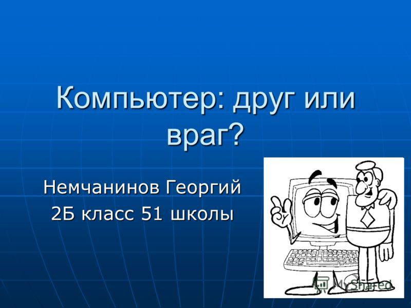 Компьютер: друг или враг? Немчанинов Георгий 2Б класс 51 школы