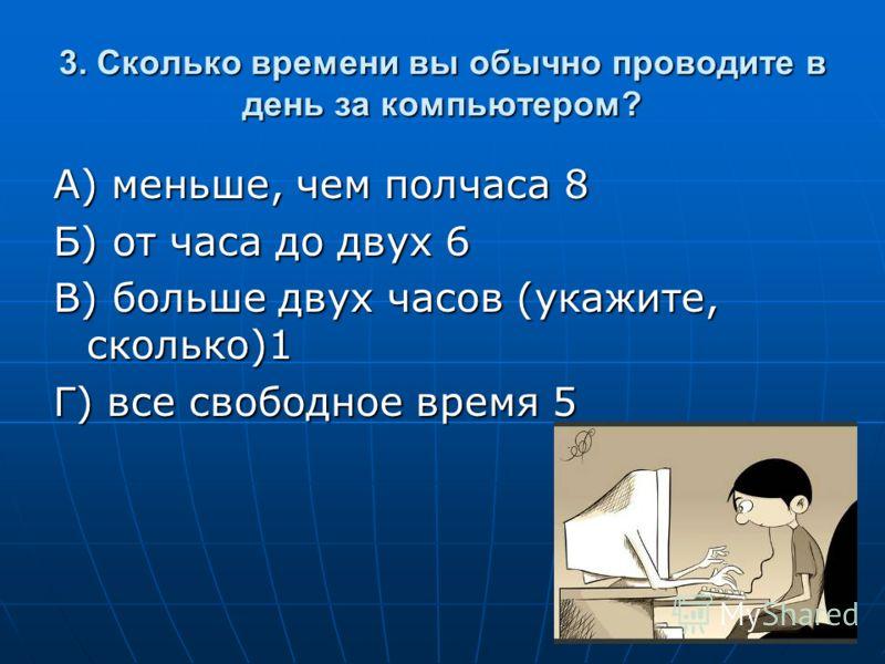 3. Сколько времени вы обычно проводите в день за компьютером? А) меньше, чем полчаса 8 Б) от часа до двух 6 В) больше двух часов (укажите, сколько)1 Г) все свободное время 5