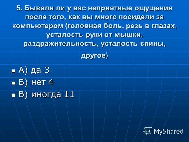 5. Бывали ли у вас неприятные ощущения после того, как вы много посидели за компьютером (головная боль, резь в глазах, усталость руки от мышки, раздражительность, усталость спины, другое) А) да 3 А) да 3 Б) нет 4 Б) нет 4 В) иногда 11 В) иногда 11