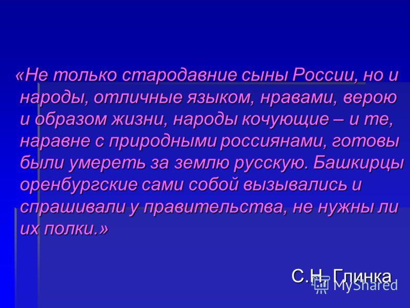 «Не только стародавние сыны России, но и народы, отличные языком, нравами, верою и образом жизни, народы кочующие – и те, наравне с природными россиянами, готовы были умереть за землю русскую. Башкирцы оренбургские сами собой вызывались и спрашивали