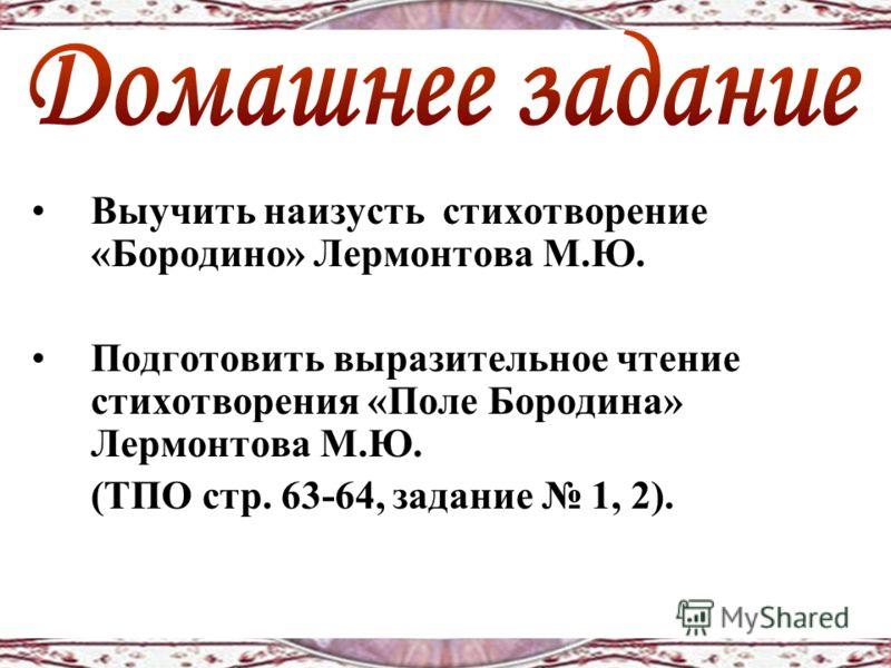 Выучить наизусть стихотворение «Бородино» Лермонтова М.Ю. Подготовить выразительное чтение стихотворения «Поле Бородина» Лермонтова М.Ю. (ТПО стр. 63-64, задание 1, 2).