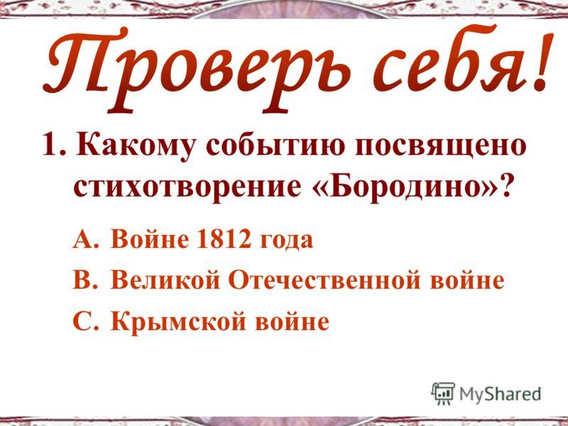 1. Какому событию посвящено стихотворение «Бородино»? A.Войне 1812 года B.Великой Отечественной войне C.Крымской войне