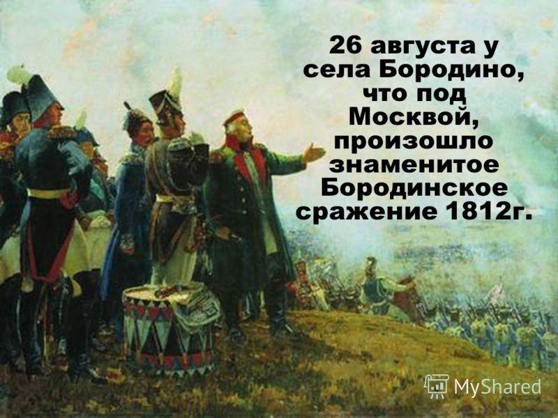 26 августа у села Бородино, что под Москвой, произошло знаменитое Бородинское сражение 1812г.