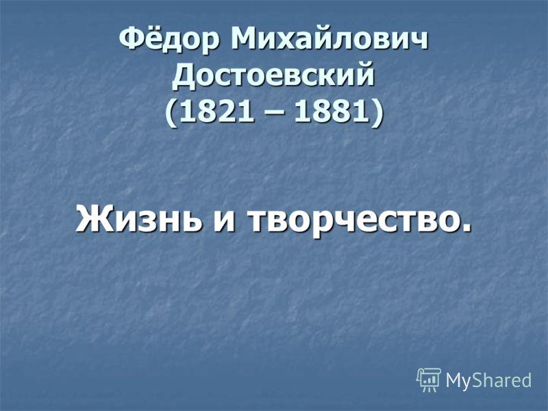 Фёдор Михайлович Достоевский (1821 – 1881) Жизнь и творчество. Жизнь и творчество.