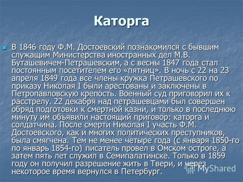 Каторга В 1846 году Ф.М. Достоевский познакомился с бывшим служащим Министерства иностранных дел М.В. Буташевичем-Петрашевским, а с весны 1847 года стал постоянным посетителем его «пятниц». В ночь с 22 на 23 апреля 1849 года все члены кружка Петрашев