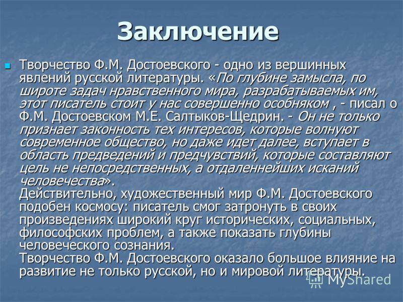 Заключение Творчество Ф.М. Достоевского - одно из вершинных явлений русской литературы. «По глубине замысла, по широте задач нравственного мира, разрабатываемых им, этот писатель стоит у нас совершенно особняком, - писал о Ф.М. Достоевском М.Е. Салты