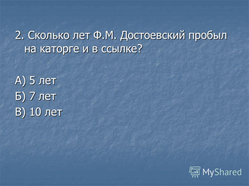 2. Сколько лет Ф.М. Достоевский пробыл на каторге и в ссылке? А) 5 лет Б) 7 лет В) 10 лет