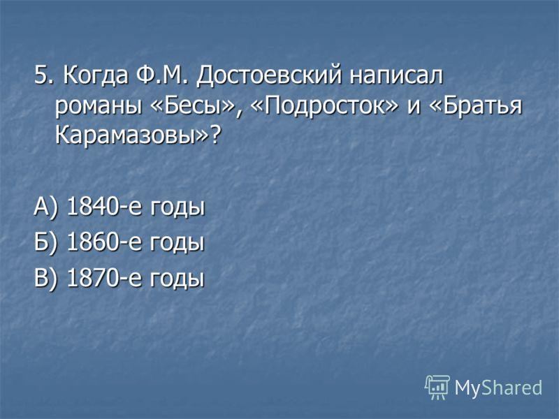5. Когда Ф.М. Достоевский написал романы «Бесы», «Подросток» и «Братья Карамазовы»? А) 1840-е годы Б) 1860-е годы В) 1870-е годы