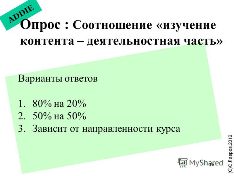 16 ADDIE Опрос : Соотношение «изучение контента – деятельностная часть» (С)О.Лавров,2010 Варианты ответов 1. 80% на 20% 2. 50% на 50% 3. Зависит от направленности курса