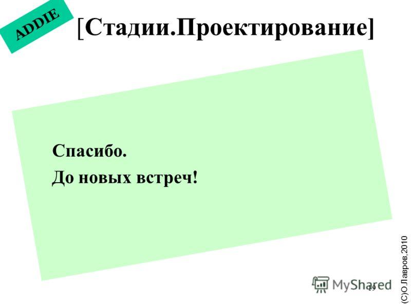 19 ADDIE [Стадии.Проектирование] (С)О.Лавров,2010 Спасибо. До новых встреч!