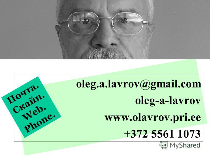 2 oleg.a.lavrov@gmail.com oleg-a-lavrov www.olavrov.pri.ee +372 5561 1073 Почта. Скайп. Web. Phone.