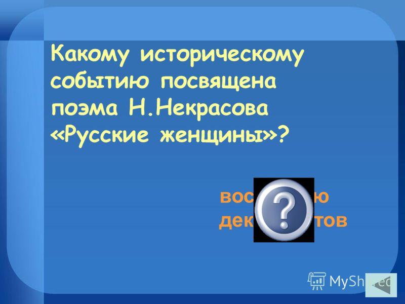 Какому историческому событию посвящена поэма Н.Некрасова «Русские женщины»? восстанию декабристов