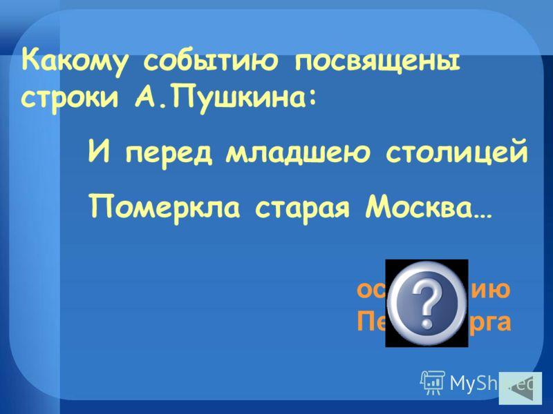 Какому событию посвящены строки А.Пушкина: И перед младшею столицей Померкла старая Москва… основанию Петербурга