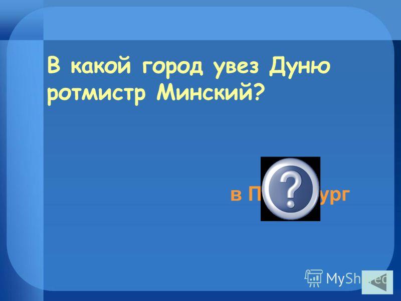 В какой город увез Дуню ротмистр Минский? в Петербург