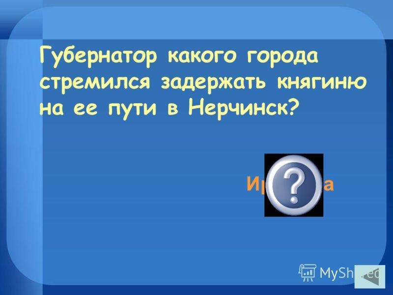 Губернатор какого города стремился задержать княгиню на ее пути в Нерчинск? Иркутска