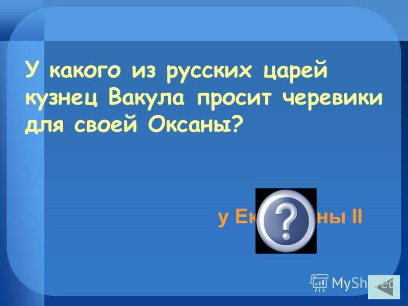 У какого из русских царей кузнец Вакула просит черевики для своей Оксаны? у Екатерины II