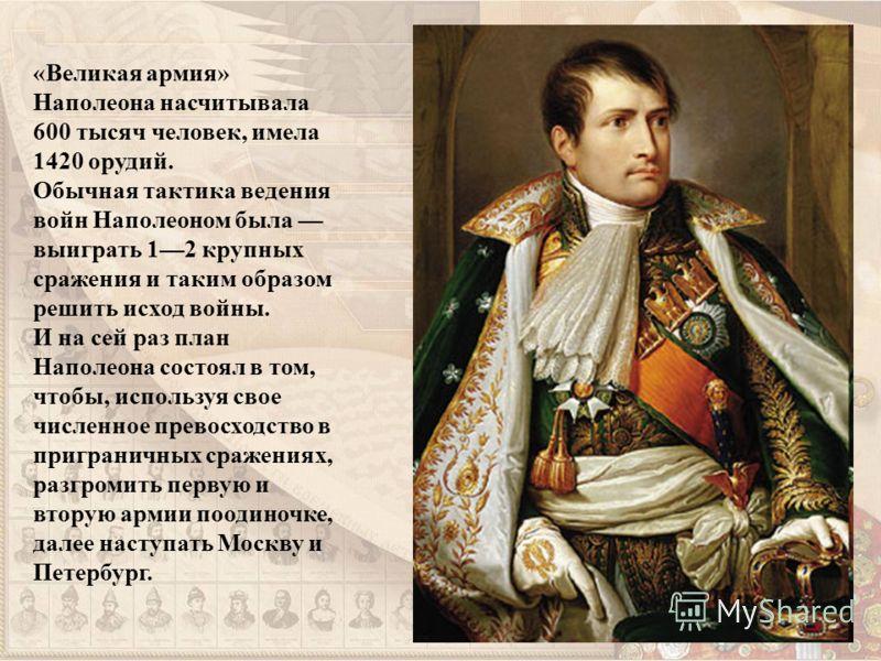 «Великая армия» Наполеона насчитывала 600 тысяч человек, имела 1420 орудий. Обычная тактика ведения войн Наполеоном была выиграть 12 крупных сражения и таким образом решить исход войны. И на сей раз план Наполеона состоял в том, чтобы, используя свое