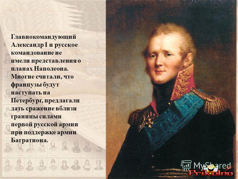 Главнокомандующий Александр I и русское командование не имели представления о планах Наполеона. Многие считали, что французы будут наступать на Петербург, предлагали дать сражение вблизи границы силами первой русской армии при поддержке армии Баграти