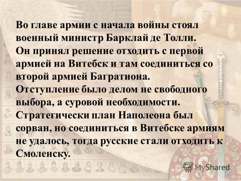 Во главе армии с начала войны стоял военный министр Барклай де Толли. Он принял решение отходить с первой армией на Витебск и там соединиться со второй армией Багратиона. Отступление было делом не свободного выбора, а суровой необходимости. Стратегич