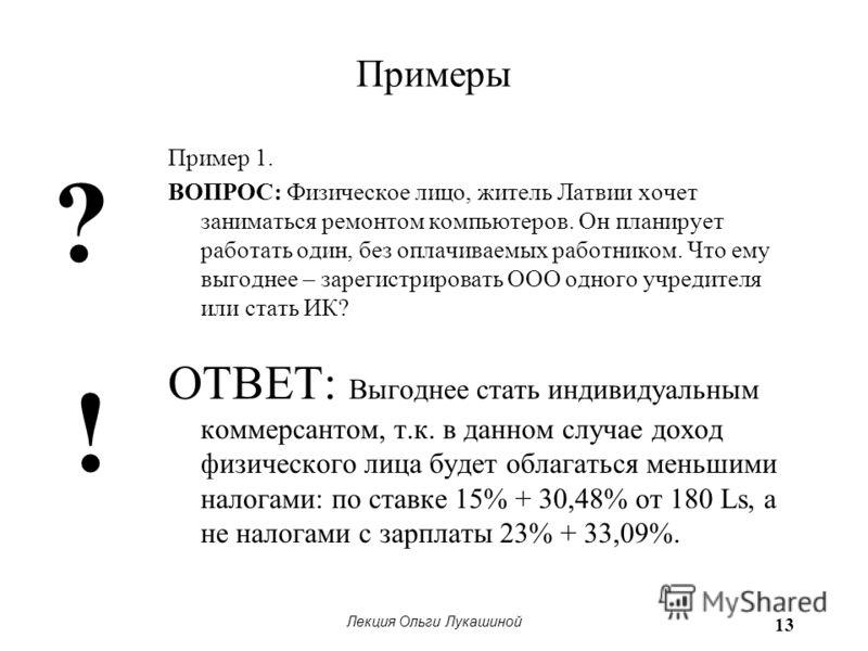 Лекция Ольги Лукашиной 13 Примеры Пример 1. ВОПРОС: Физическое лицо, житель Латвии хочет заниматься ремонтом компьютеров. Он планирует работать один, без оплачиваемых работником. Что ему выгоднее – зарегистрировать ООО одного учредителя или стать ИК?