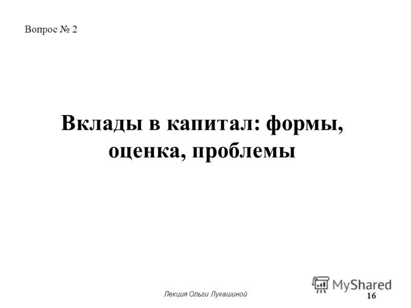 Лекция Ольги Лукашиной 16 Вопрос 2 Вклады в капитал: формы, оценка, проблемы
