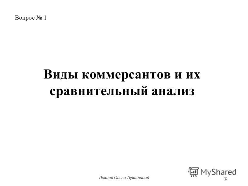 Лекция Ольги Лукашиной 2 Виды коммерсантов и их сравнительный анализ Вопрос 1