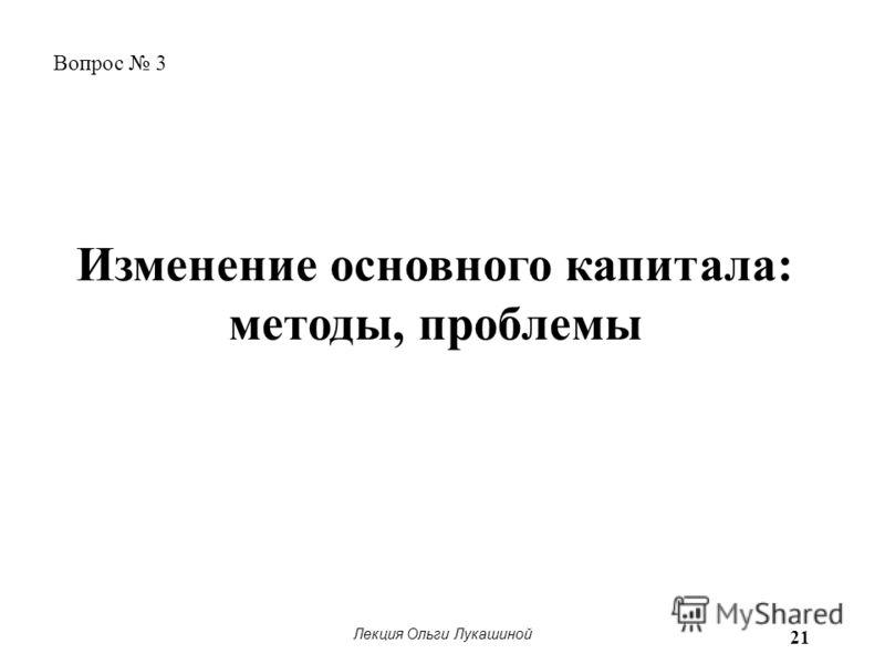 Лекция Ольги Лукашиной 21 Вопрос 3 Изменение основного капитала: методы, проблемы