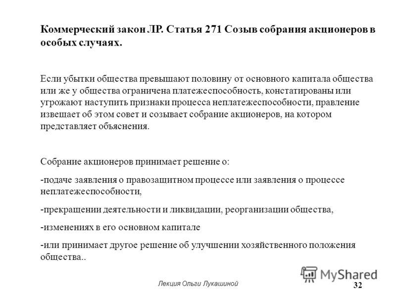 Лекция Ольги Лукашиной 32 Коммерческий закон ЛР. Статья 271 Созыв собрания акционеров в особых случаях. Если убытки общества превышают половину от основного капитала общества или же у общества ограничена платежеспособность, констатированы или угрожаю