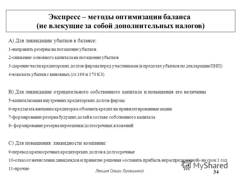 Лекция Ольги Лукашиной 34 Экспресс – методы оптимизации баланса (не влекущие за собой дополнительных налогов) А) Для ликвидации убытков в балансе: 1-направить резервы на погашение убытков 2-снижение основного капитала на погашение убытков 3-дарение ч