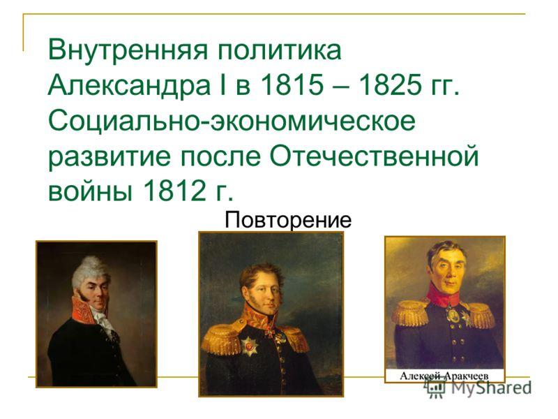 Внутренняя политика Александра I в 1815 – 1825 гг. Социально-экономическое развитие после Отечественной войны 1812 г. Повторение