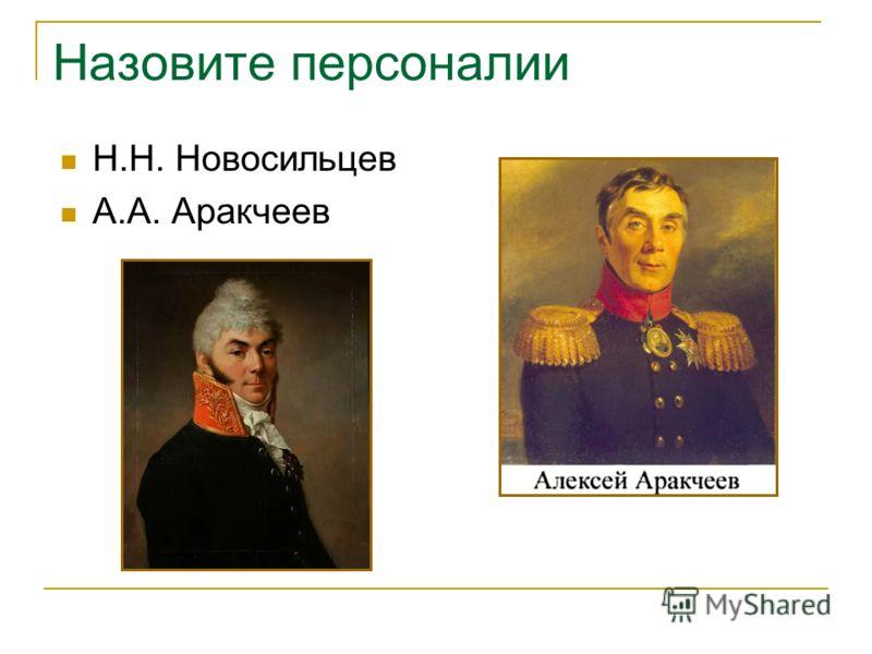 Назовите персоналии Н.Н. Новосильцев А.А. Аракчеев
