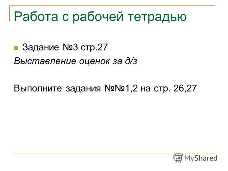 Работа с рабочей тетрадью Задание 3 стр.27 Выставление оценок за д/з Выполните задания 1,2 на стр. 26,27