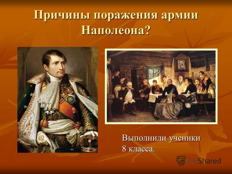 Причины поражения армии Наполеона? Выполнили ученики 8 класса.