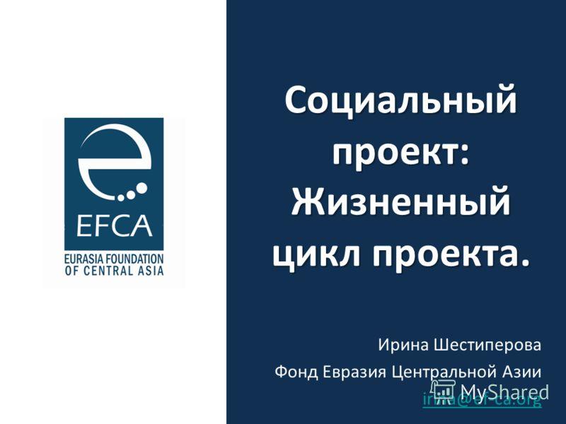 Социальный проект: Жизненный цикл проекта. Ирина Шестиперова Фонд Евразия Центральной Азии irina@ef-ca.org