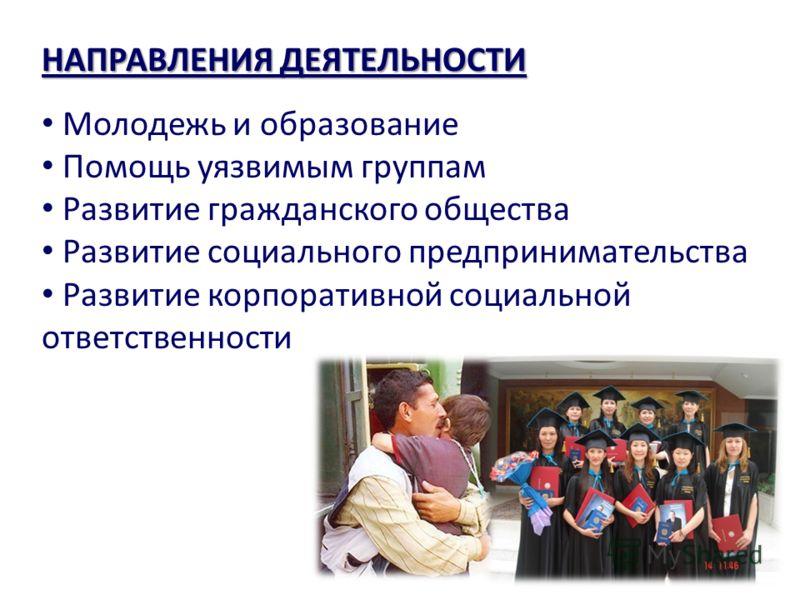 НАПРАВЛЕНИЯ ДЕЯТЕЛЬНОСТИ Молодежь и образование Помощь уязвимым группам Развитие гражданского общества Развитие социального предпринимательства Развитие корпоративной социальной ответственности