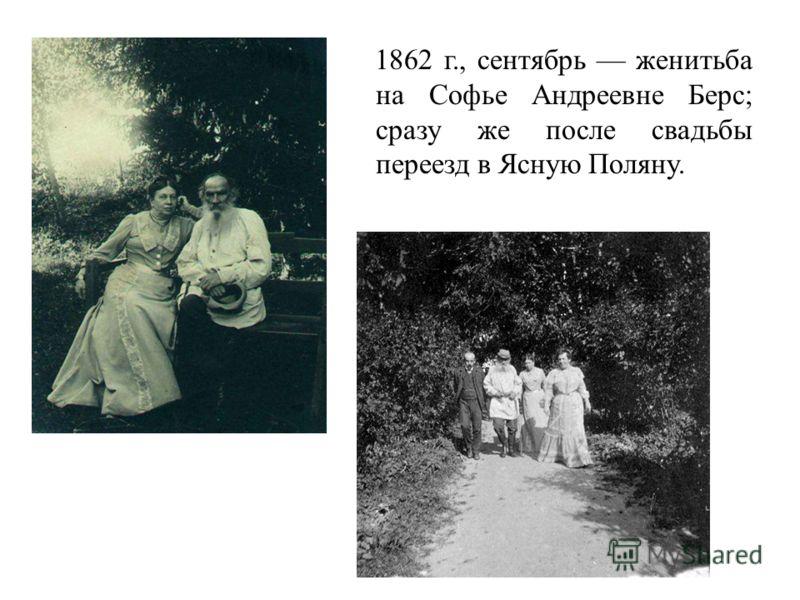 1862 г., сентябрь женитьба на Софье Андреевне Берс; сразу же после свадьбы переезд в Ясную Поляну.